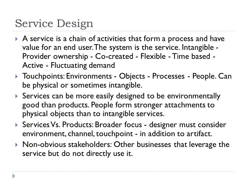 Service Design  A service is a chain of activities that form a process and have value for an end user. The system is the service. Intangible - Provid