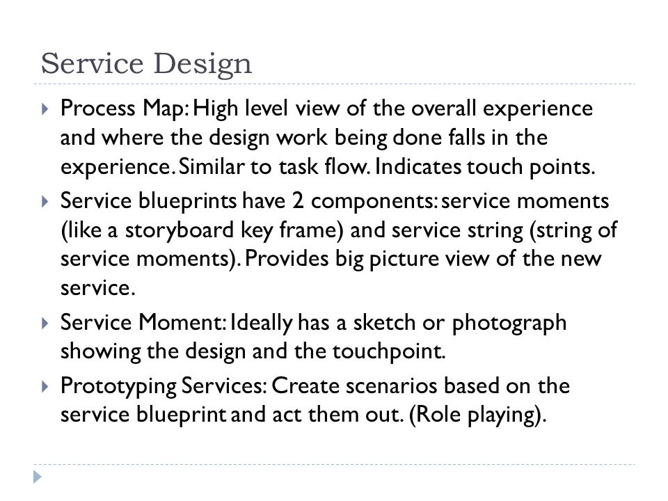 Service Design  Process Map: High level view of the overall experience and where the design work being done falls in the experience. Similar to task