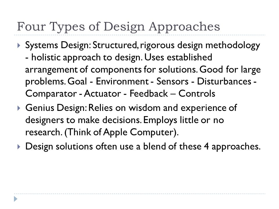 Four Types of Design Approaches  Systems Design: Structured, rigorous design methodology - holistic approach to design. Uses established arrangement