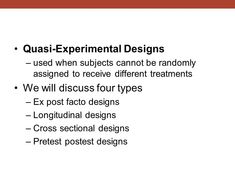 Quasi-Experimental Designs –used when subjects cannot be randomly assigned to receive different treatments We will discuss four types –Ex post facto designs –Longitudinal designs –Cross sectional designs –Pretest postest designs