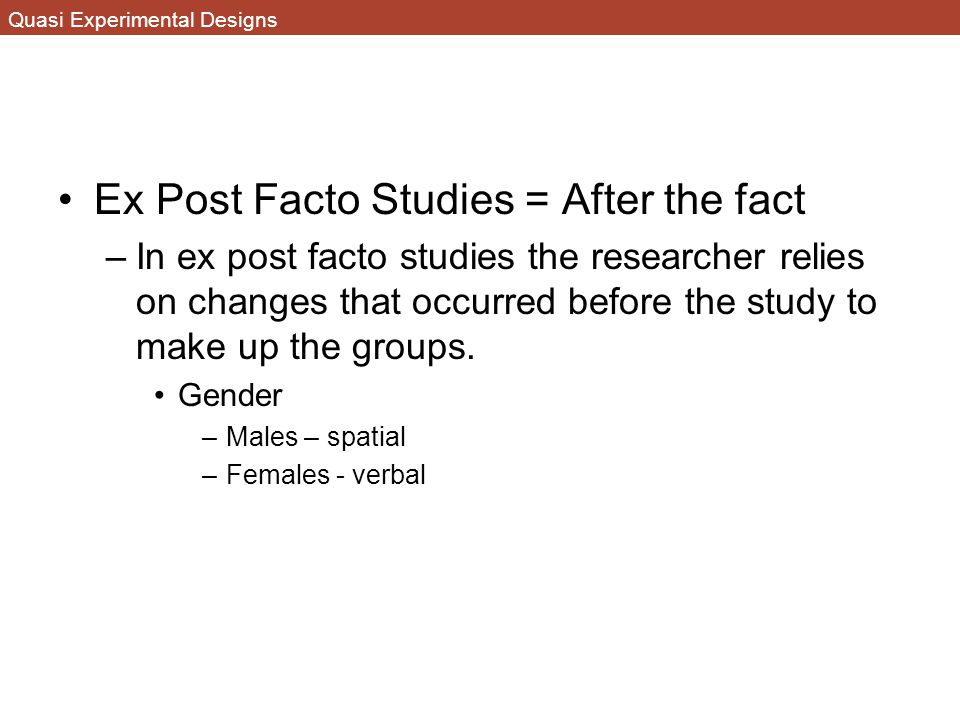 Quasi Experimental Designs Ex Post Facto Studies = After the fact –In ex post facto studies the researcher relies on changes that occurred before the study to make up the groups.