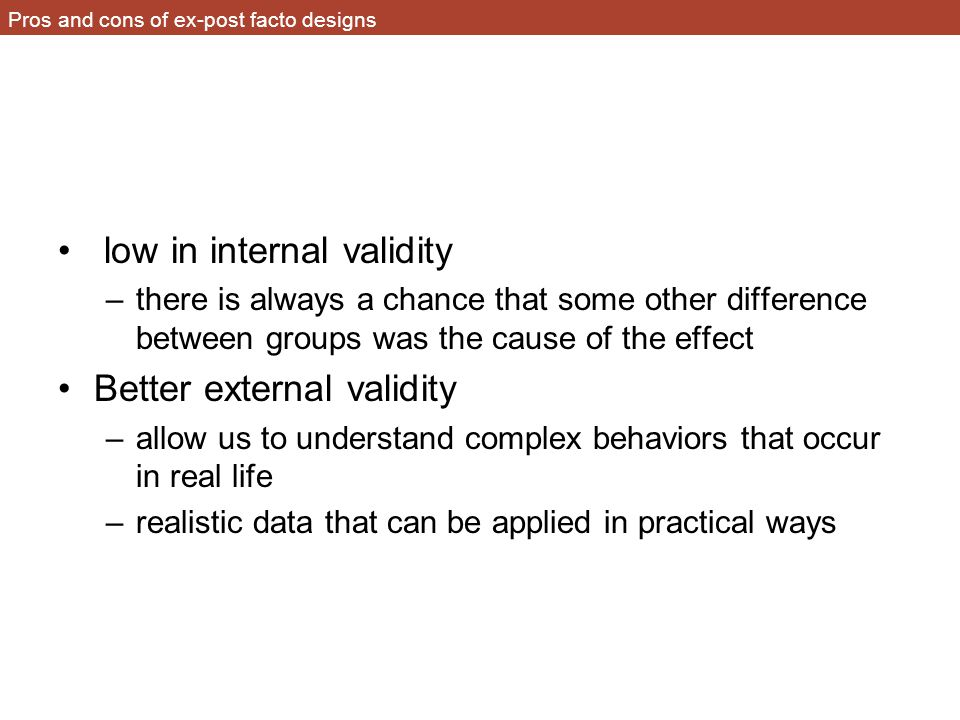 Pros and cons of ex-post facto designs low in internal validity –there is always a chance that some other difference between groups was the cause of the effect Better external validity –allow us to understand complex behaviors that occur in real life –realistic data that can be applied in practical ways