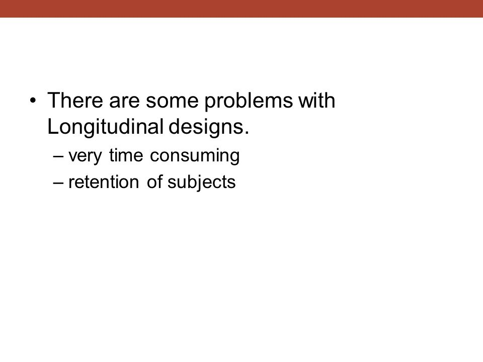 There are some problems with Longitudinal designs. –very time consuming –retention of subjects