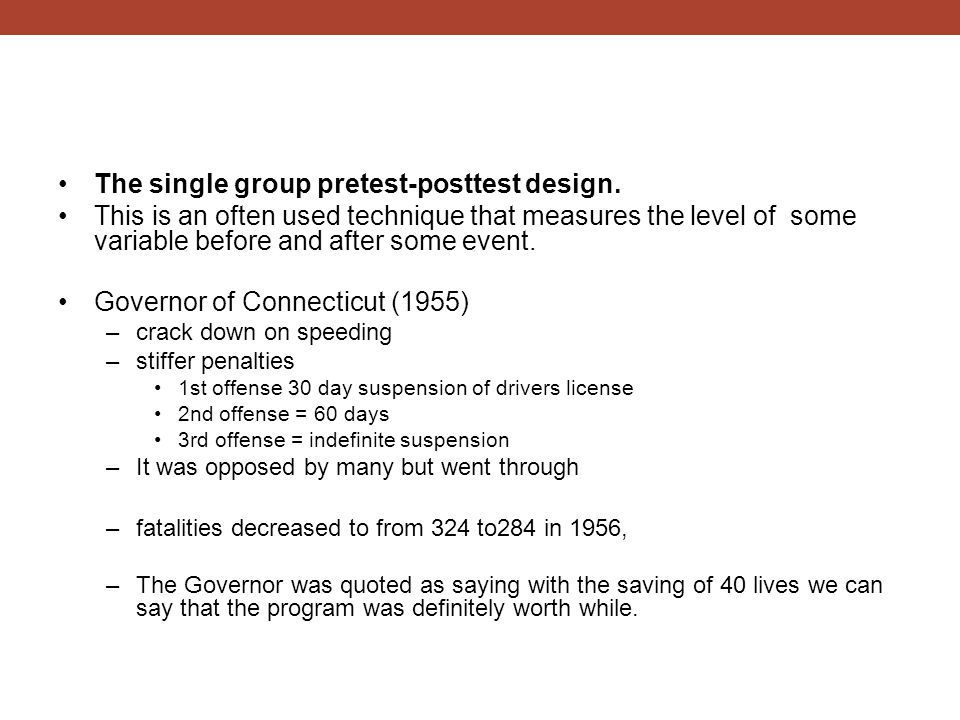 The single group pretest-posttest design. This is an often used technique that measures the level of some variable before and after some event. Govern