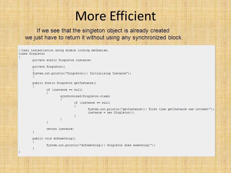 More Efficient If we see that the singleton object is already created we just have to return it without using any synchronized block.