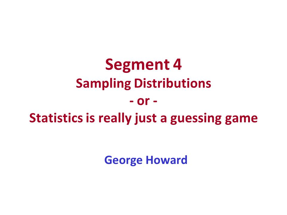 Segment 4 Sampling Distributions - or - Statistics is really just a guessing game George Howard