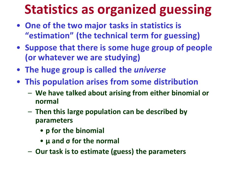 Statistics as organized guessing One of the two major tasks in statistics is estimation (the technical term for guessing) Suppose that there is some huge group of people (or whatever we are studying) The huge group is called the universe This population arises from some distribution –We have talked about arising from either binomial or normal –Then this large population can be described by parameters p for the binomial μ and σ for the normal –Our task is to estimate (guess) the parameters