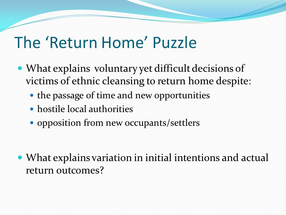 The 'Return Home' Puzzle What explains voluntary yet difficult decisions of victims of ethnic cleansing to return home despite: the passage of time and new opportunities hostile local authorities opposition from new occupants/settlers What explains variation in initial intentions and actual return outcomes