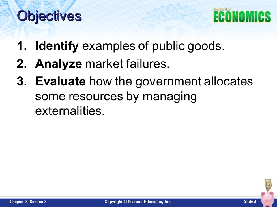 Slide 3 Copyright © Pearson Education, Inc.Chapter 3, Section 3 Key Terms free rider: someone who would not be willing to pay for a certain good or service but who would get the benefits of it anyway if it were provided as a public good market failure: a situation in which the free market, operating on its own, does not distribute resources efficiently (need government intervention) externality: an economic side effect of a good or service that generates benefits or costs to someone other than the person deciding how much to produce or consume (pollution, living next to a park)