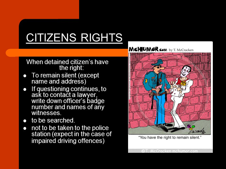 CITIZENS RIGHTS When detained citizen's have the right: To remain silent (except name and address) If questioning continues, to ask to contact a lawye
