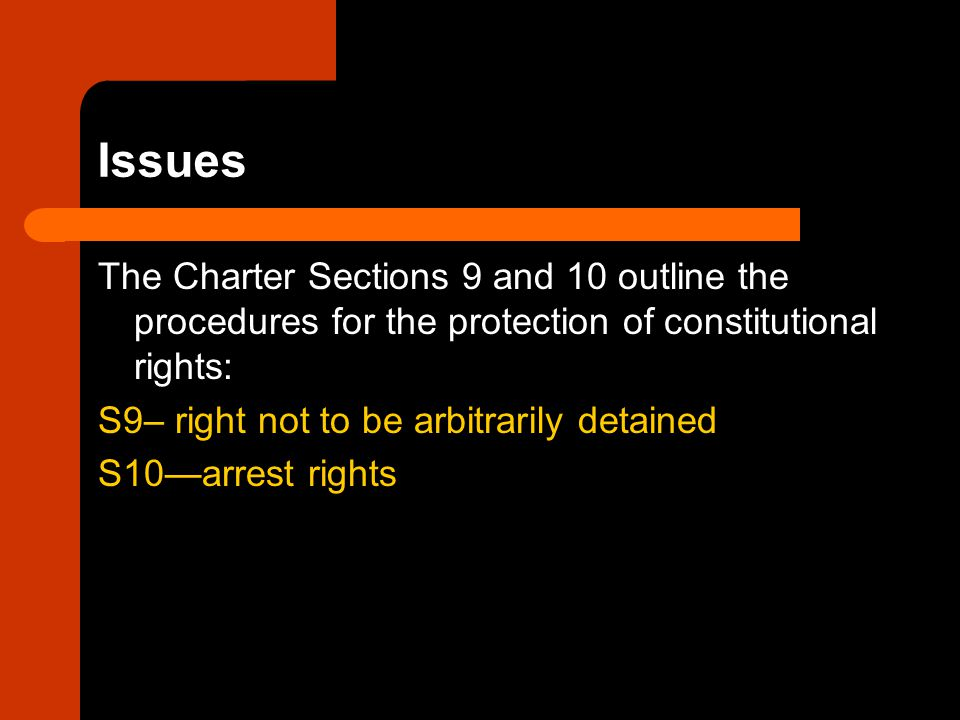 Issues The Charter Sections 9 and 10 outline the procedures for the protection of constitutional rights: S9– right not to be arbitrarily detained S10—