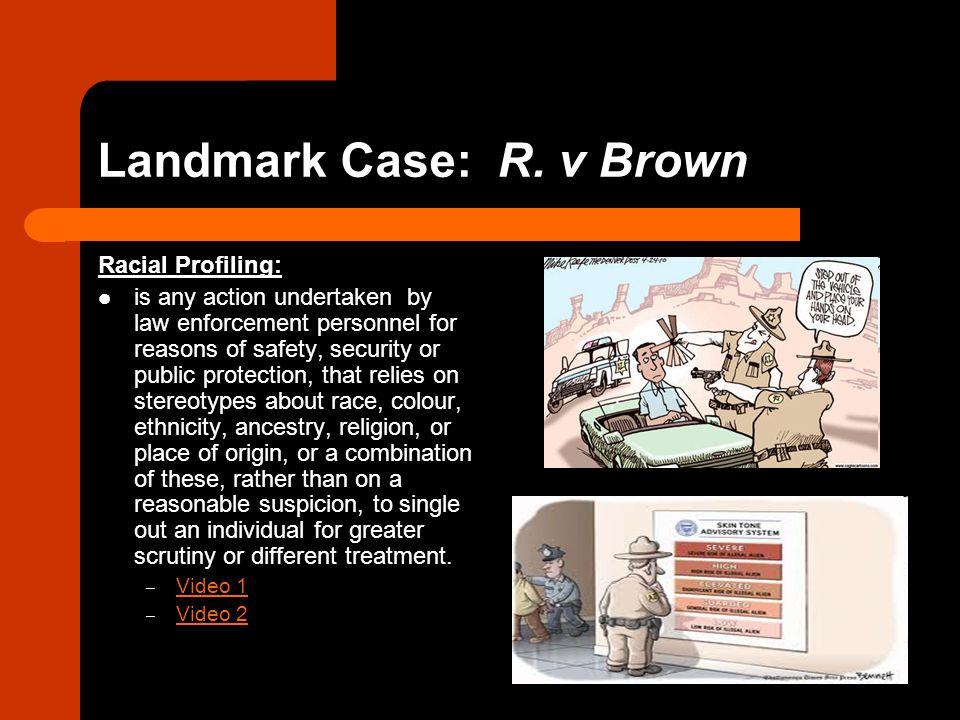 Landmark Case: R. v Brown Racial Profiling: is any action undertaken by law enforcement personnel for reasons of safety, security or public protection
