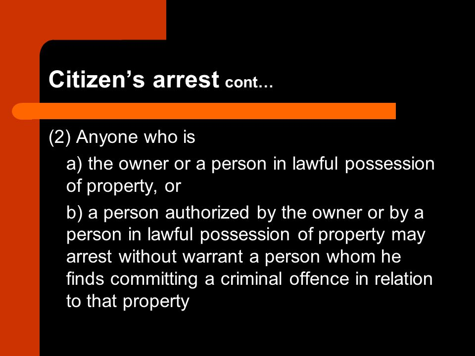 Citizen's arrest cont… (2) Anyone who is a) the owner or a person in lawful possession of property, or b) a person authorized by the owner or by a per