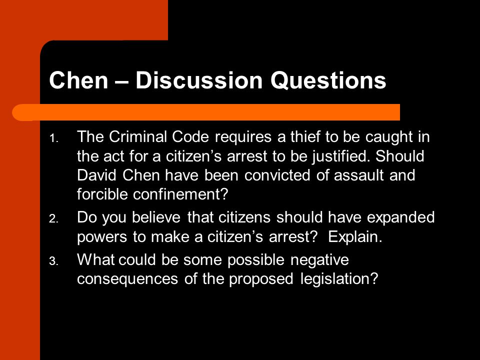 Chen – Discussion Questions 1. The Criminal Code requires a thief to be caught in the act for a citizen's arrest to be justified. Should David Chen ha