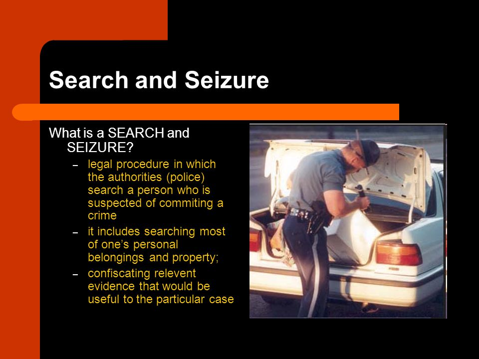 Search and Seizure What is a SEARCH and SEIZURE? – legal procedure in which the authorities (police) search a person who is suspected of commiting a c