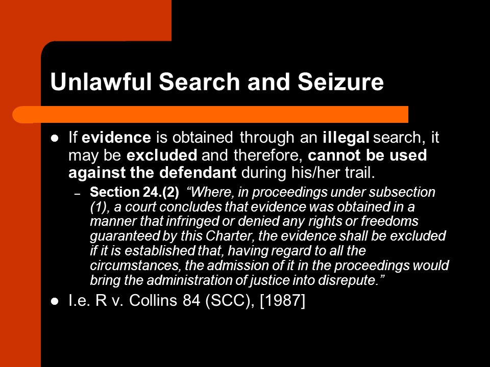 Unlawful Search and Seizure If evidence is obtained through an illegal search, it may be excluded and therefore, cannot be used against the defendant