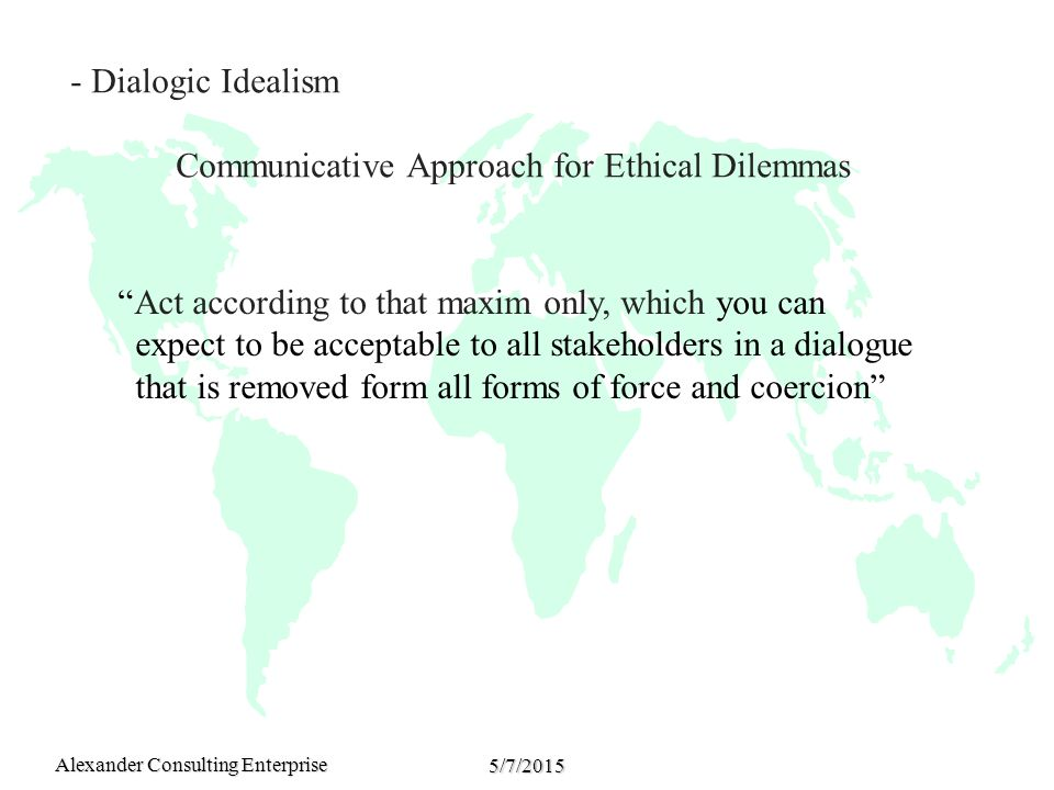 Alexander Consulting Enterprise 5/7/2015 - Dialogic Idealism Communicative Approach for Ethical Dilemmas Act according to that maxim only, which you can expect to be acceptable to all stakeholders in a dialogue that is removed form all forms of force and coercion