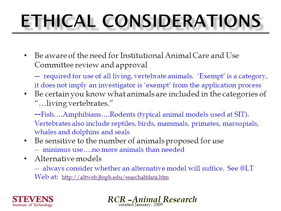 RCR –Animal Research RCR –Animal Research Be aware of the need for Institutional Animal Care and Use Committee review and approval -- required for use of all living, vertebrate animals.