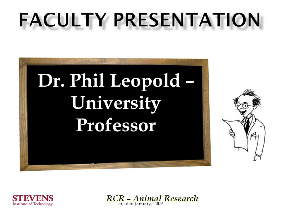 RCR – Animal Research RCR – Animal Research Dr. Phil Leopold – University Professor created January, 2009