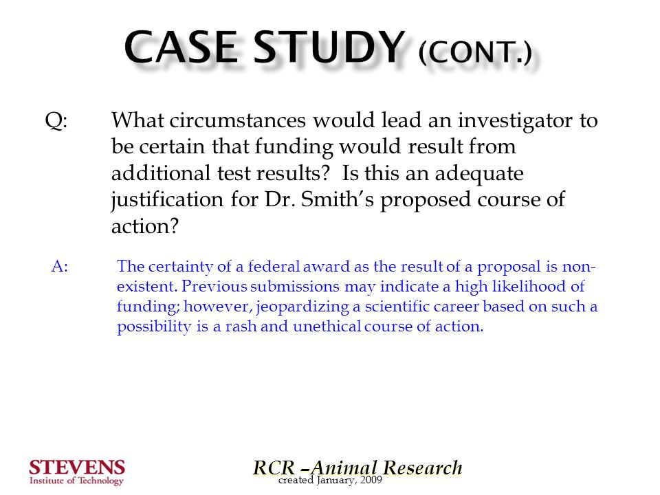 RCR –Animal Research RCR –Animal Research Q: What circumstances would lead an investigator to be certain that funding would result from additional test results.