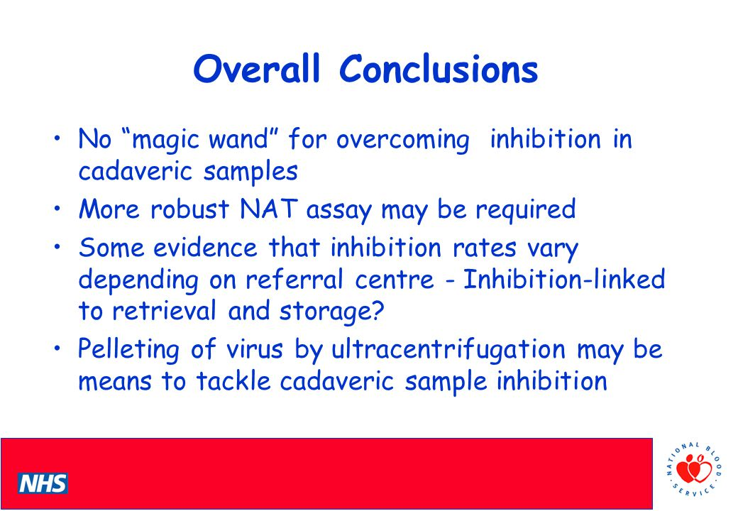 PCS Conference Overall Conclusions No magic wand for overcoming inhibition in cadaveric samples More robust NAT assay may be required Some evidence that inhibition rates vary depending on referral centre - Inhibition-linked to retrieval and storage.