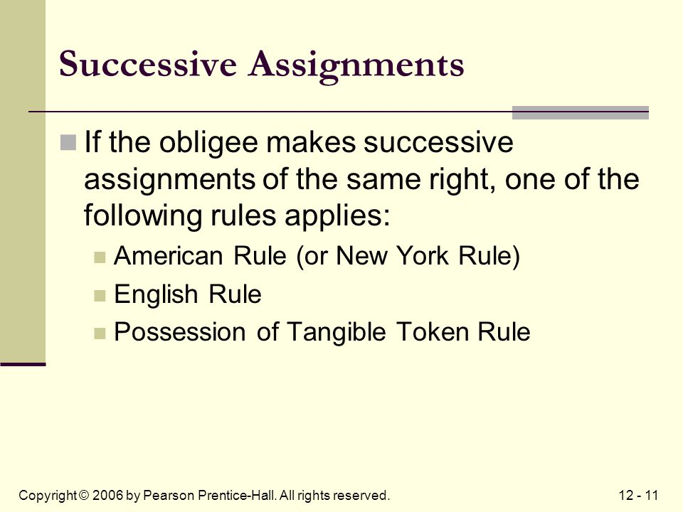12 - 11Copyright © 2006 by Pearson Prentice-Hall. All rights reserved. Successive Assignments If the obligee makes successive assignments of the same