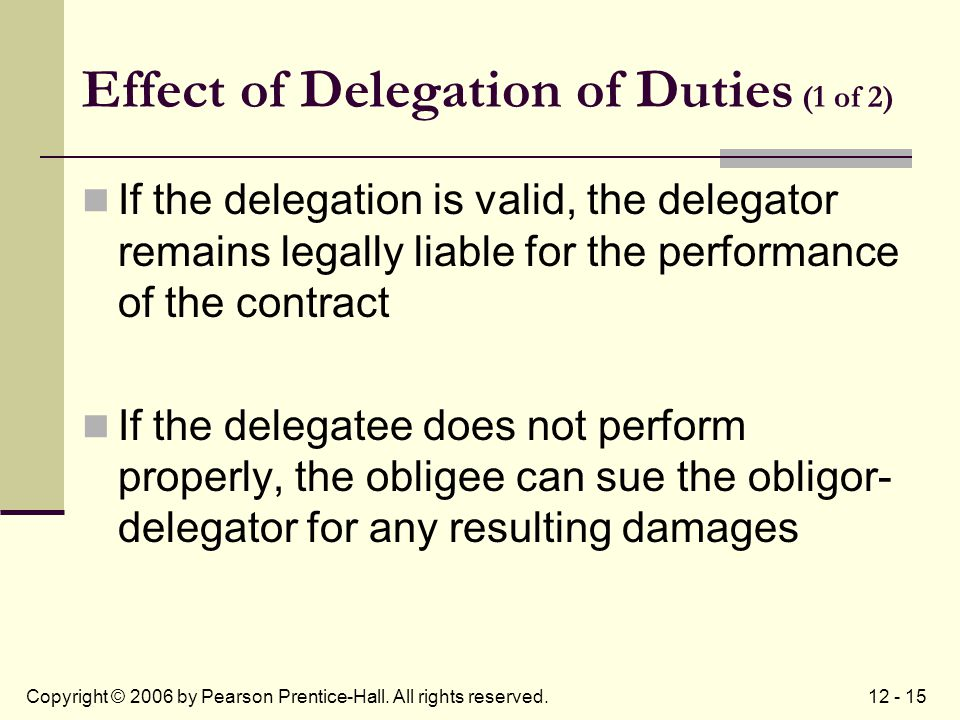 12 - 15Copyright © 2006 by Pearson Prentice-Hall. All rights reserved. Effect of Delegation of Duties (1 of 2) If the delegation is valid, the delegat