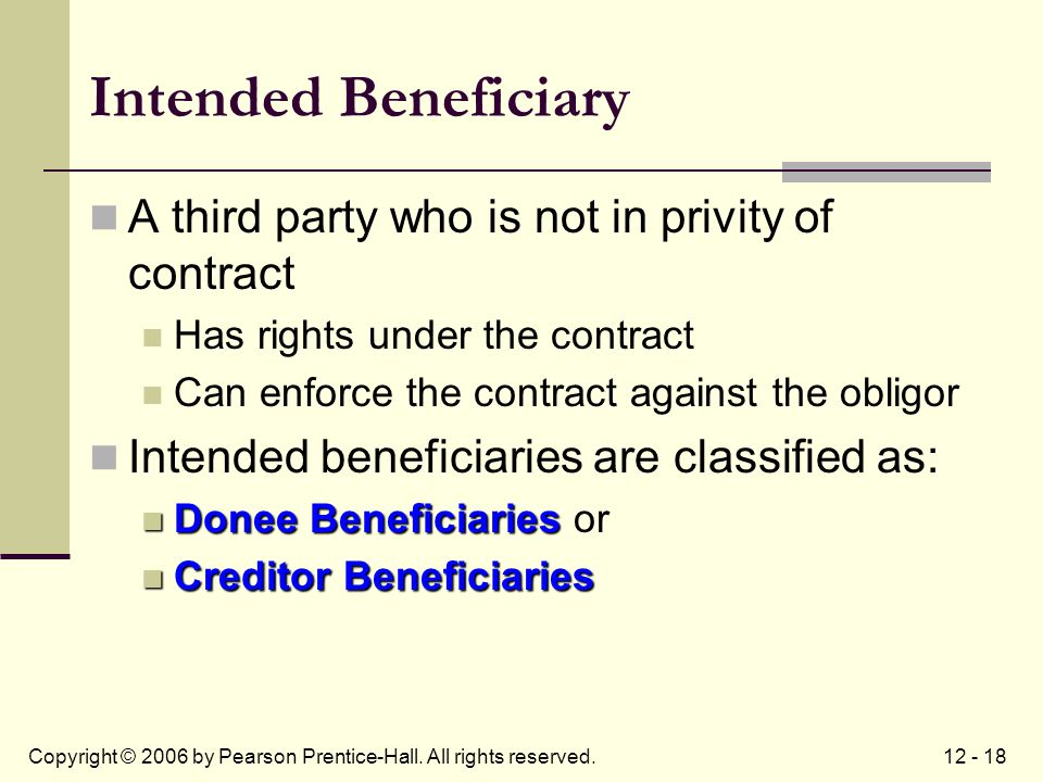 12 - 18Copyright © 2006 by Pearson Prentice-Hall. All rights reserved. Intended Beneficiary A third party who is not in privity of contract Has rights