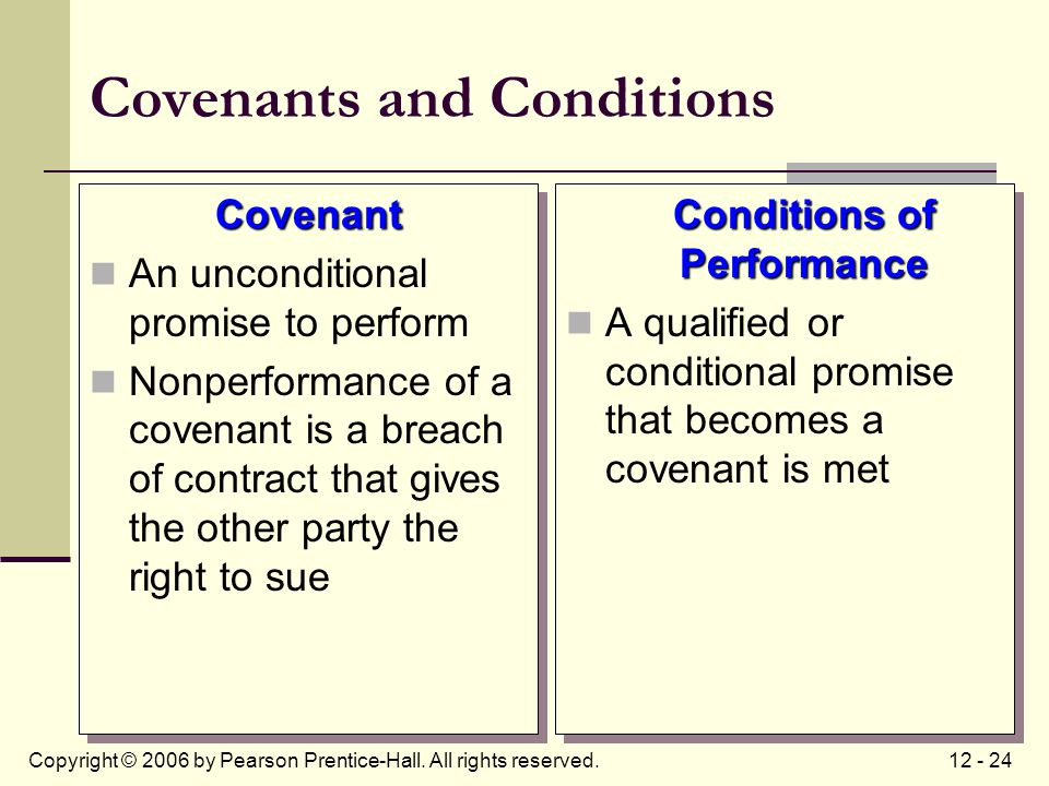 12 - 24Copyright © 2006 by Pearson Prentice-Hall. All rights reserved. Covenants and Conditions Covenant An unconditional promise to perform Nonperfor