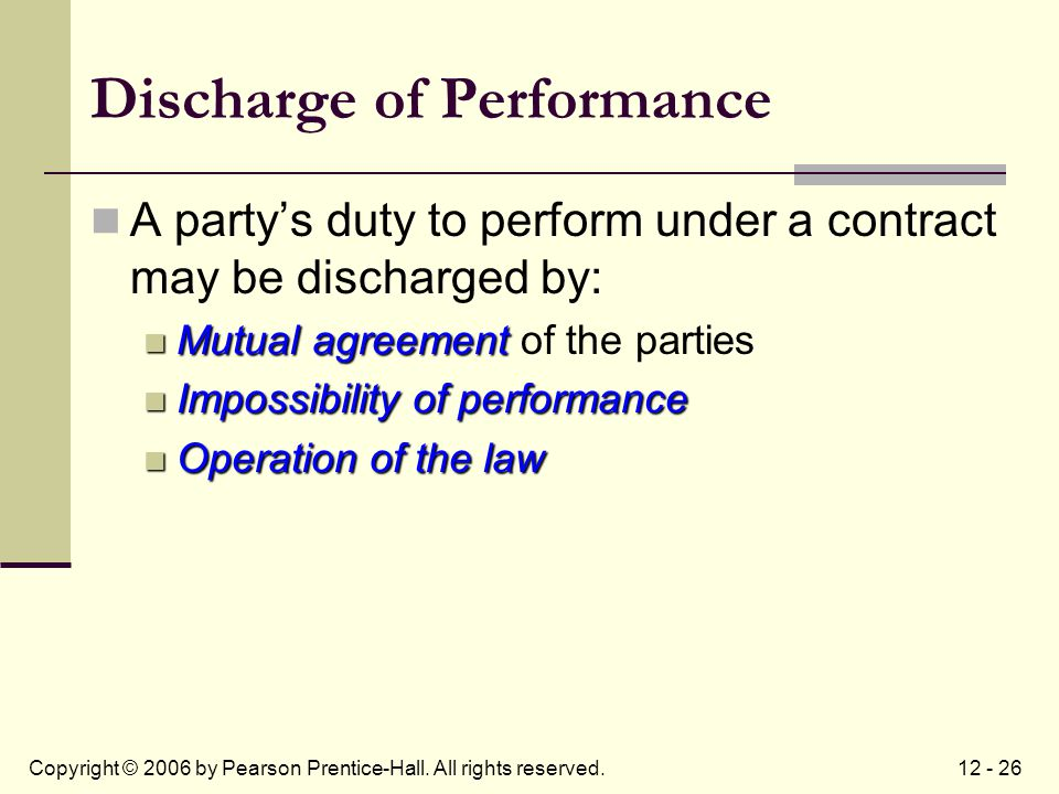 12 - 26Copyright © 2006 by Pearson Prentice-Hall. All rights reserved. Discharge of Performance A party's duty to perform under a contract may be disc