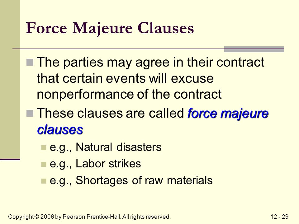 12 - 29Copyright © 2006 by Pearson Prentice-Hall. All rights reserved. Force Majeure Clauses The parties may agree in their contract that certain even
