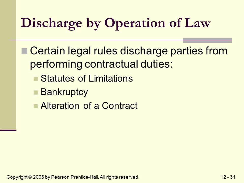 12 - 31Copyright © 2006 by Pearson Prentice-Hall. All rights reserved. Discharge by Operation of Law Certain legal rules discharge parties from perfor