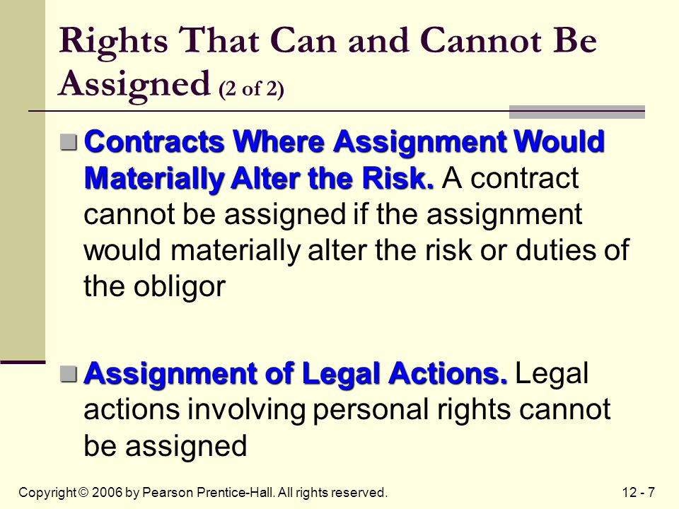 12 - 7Copyright © 2006 by Pearson Prentice-Hall. All rights reserved. Rights That Can and Cannot Be Assigned (2 of 2) Contracts Where Assignment Would