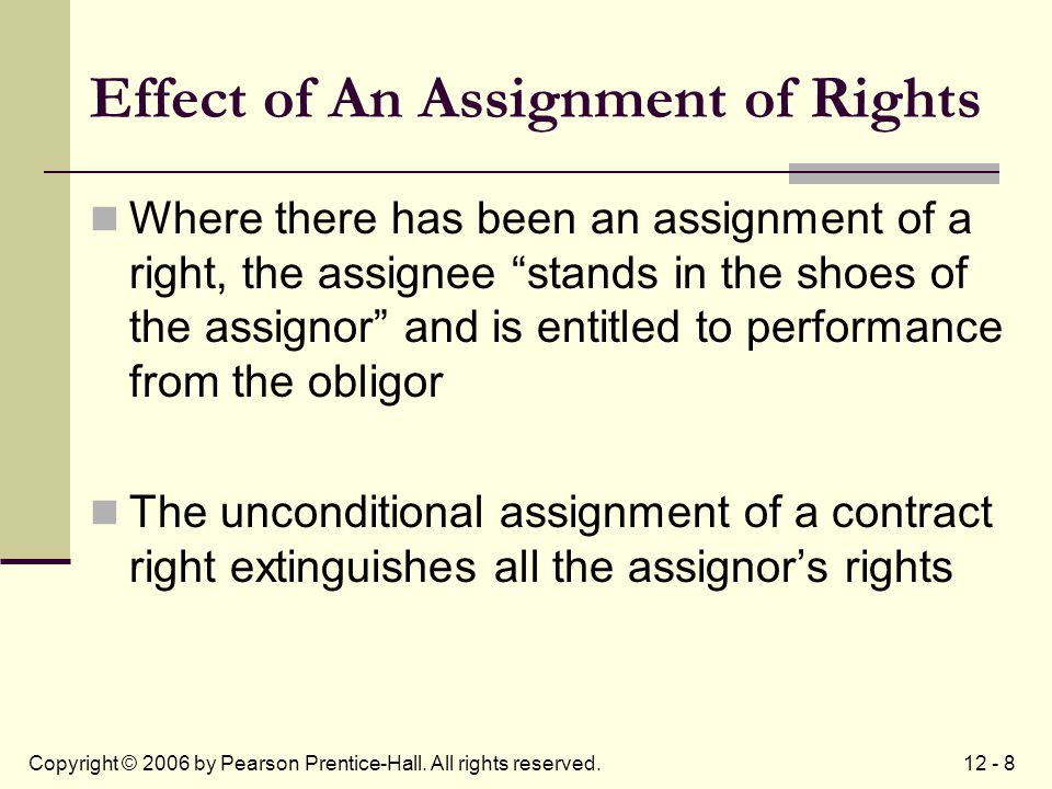 12 - 8Copyright © 2006 by Pearson Prentice-Hall. All rights reserved. Effect of An Assignment of Rights Where there has been an assignment of a right,
