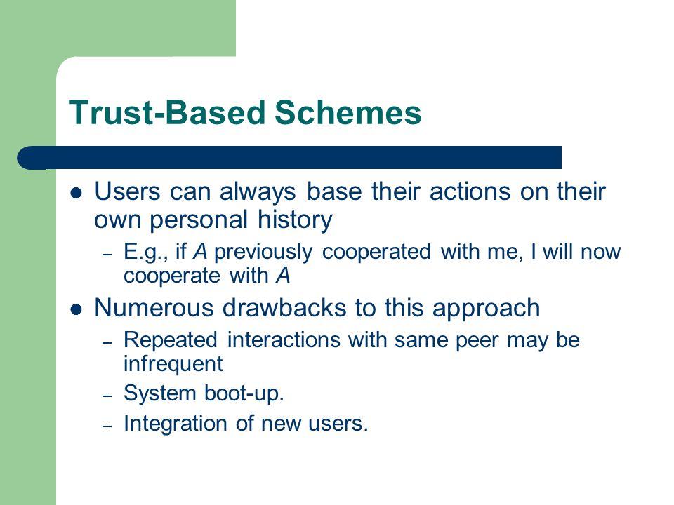 Trust-Based Schemes Users can always base their actions on their own personal history – E.g., if A previously cooperated with me, I will now cooperate with A Numerous drawbacks to this approach – Repeated interactions with same peer may be infrequent – System boot-up.