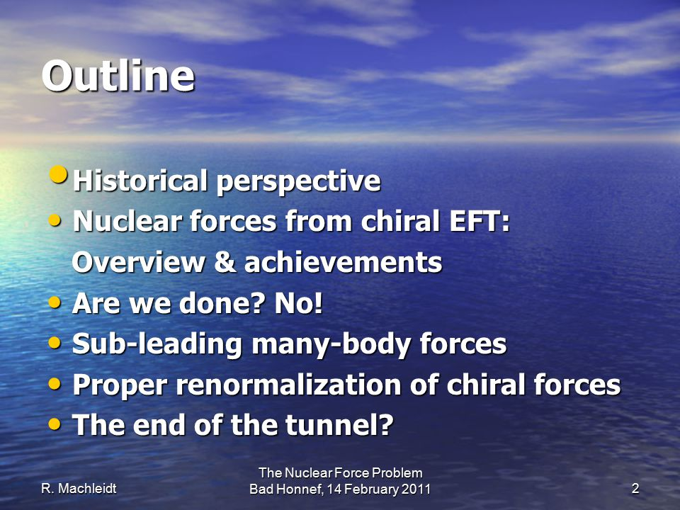 Outline Historical perspective Historical perspective Nuclear forces from chiral EFT: Nuclear forces from chiral EFT: Overview & achievements Overview & achievements Are we done.
