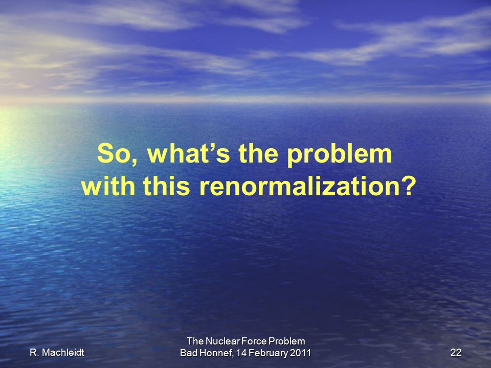 R. Machleidt The Nuclear Force Problem Bad Honnef, 14 February 2011 22 So, what's the problem with this renormalization?