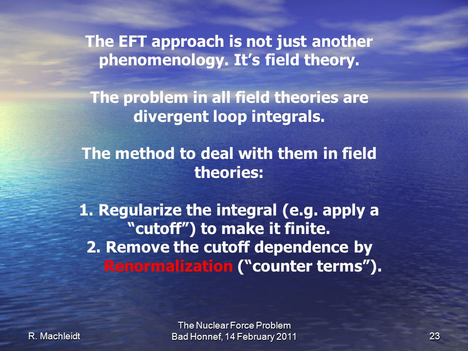 R. Machleidt The Nuclear Force Problem Bad Honnef, 14 February 2011 23 The EFT approach is not just another phenomenology. It's field theory. The prob