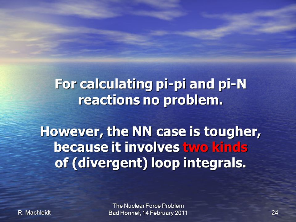 R. Machleidt The Nuclear Force Problem Bad Honnef, 14 February 2011 24 For calculating pi-pi and pi-N reactions no problem. However, the NN case is to