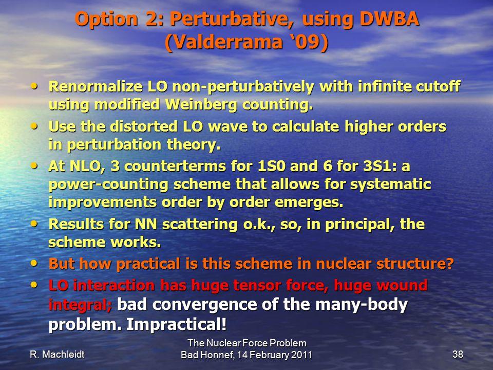 R. Machleidt The Nuclear Force Problem Bad Honnef, 14 February 2011 38 Option 2: Perturbative, using DWBA (Valderrama '09) Renormalize LO non-perturba