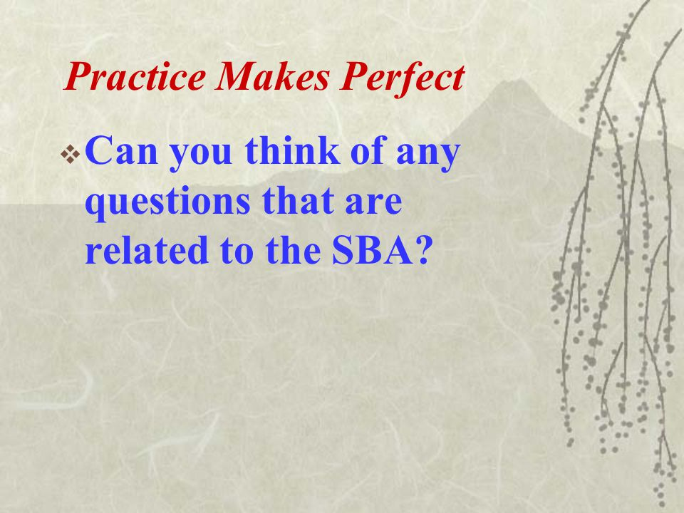 Practice Makes Perfect  Can you think of any questions that are related to the SBA