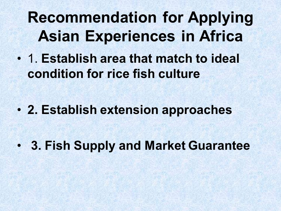 Recommendation for Applying Asian Experiences in Africa 1. Establish area that match to ideal condition for rice fish culture 2. Establish extension a