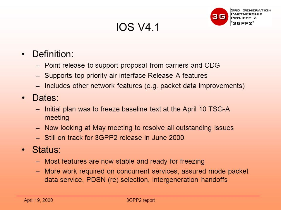 April 19, 20003GPP2 report IOS V4.1 Definition: –Point release to support proposal from carriers and CDG –Supports top priority air interface Release A features –Includes other network features (e.g.