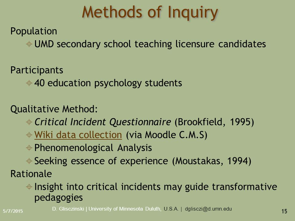 5/7/2015 15 Methods of Inquiry Population  UMD secondary school teaching licensure candidates Participants  40 education psychology students Qualitative Method:  Critical Incident Questionnaire (Brookfield, 1995)  Wiki data collection (via Moodle C.M.S) Wiki data collection  Phenomenological Analysis  Seeking essence of experience (Moustakas, 1994) Rationale  Insight into critical incidents may guide transformative pedagogies D.