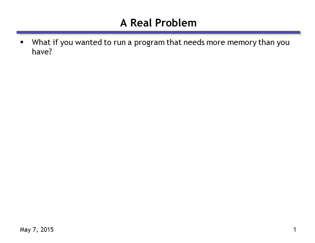 May 7, 20151 A Real Problem  What if you wanted to run a program that needs more memory than you have?