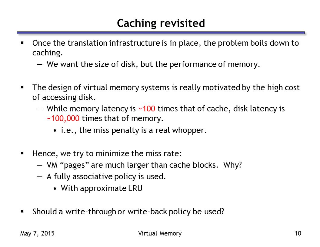 May 7, 2015Virtual Memory10 Caching revisited  Once the translation infrastructure is in place, the problem boils down to caching.