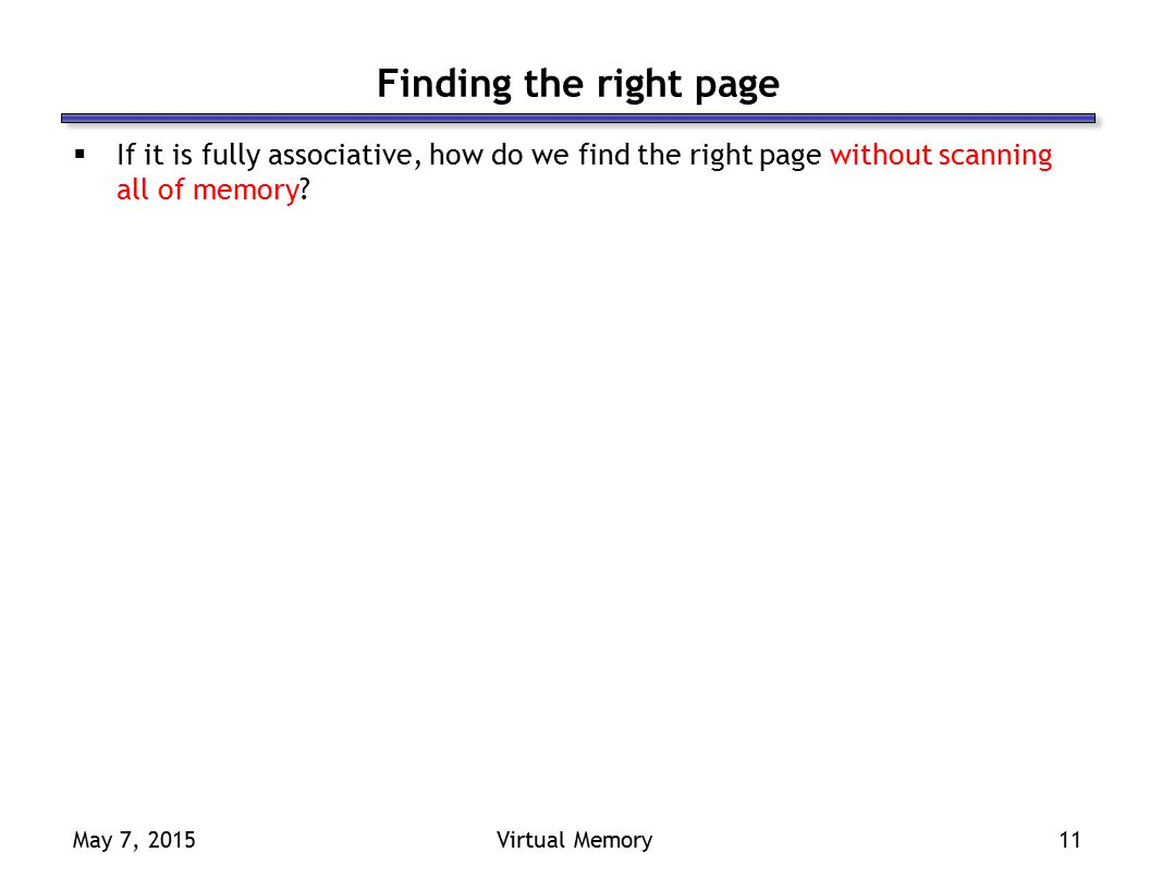 May 7, 2015Virtual Memory11 Finding the right page  If it is fully associative, how do we find the right page without scanning all of memory?