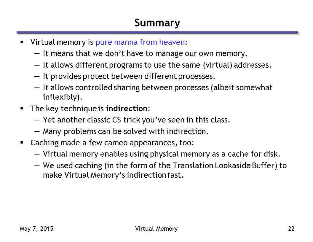 May 7, 2015Virtual Memory22 Summary  Virtual memory is pure manna from heaven: —It means that we don't have to manage our own memory.