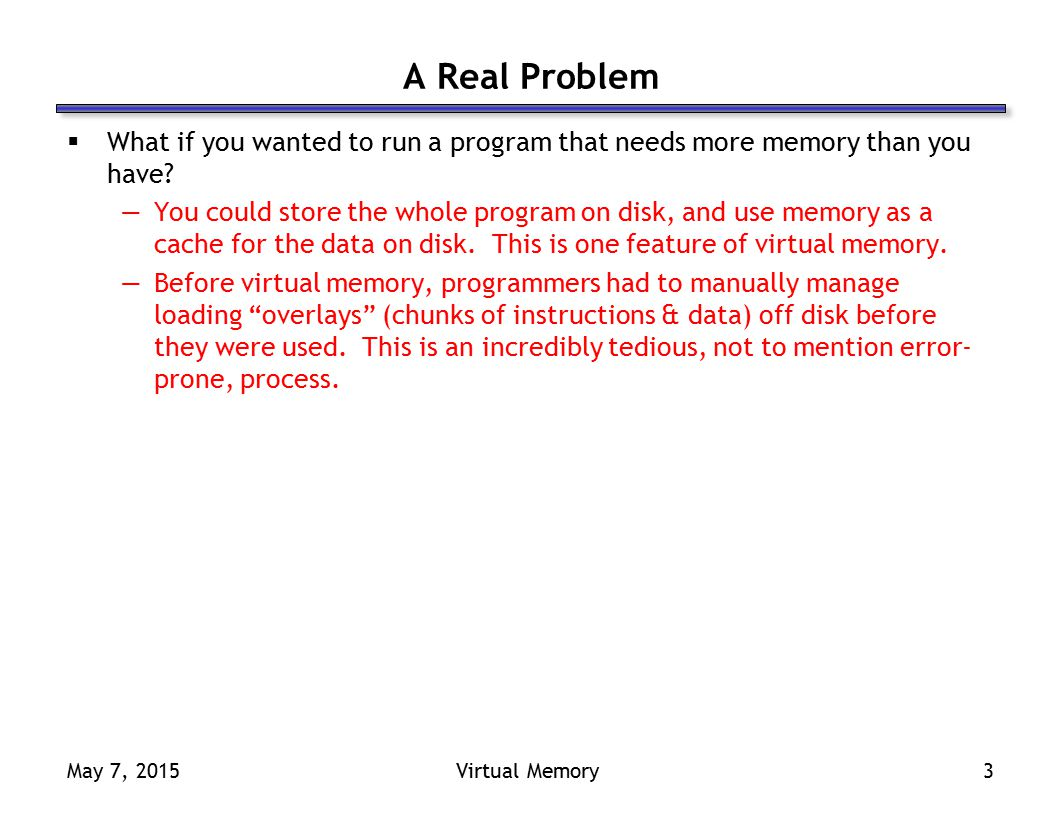 May 7, 2015Virtual Memory3 A Real Problem  What if you wanted to run a program that needs more memory than you have.