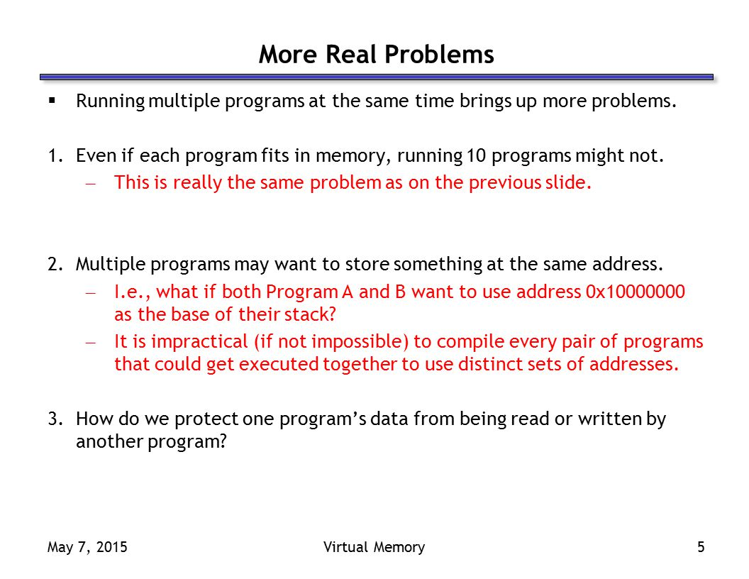 May 7, 2015Virtual Memory5 More Real Problems  Running multiple programs at the same time brings up more problems.